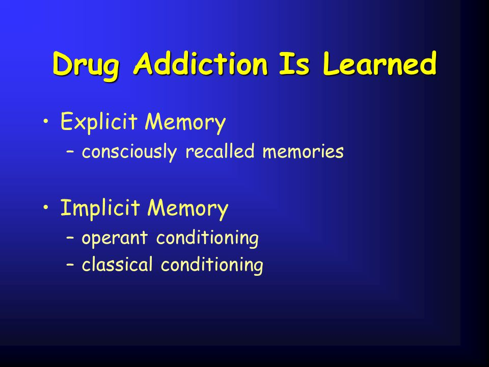 Drug Addiction Is Learned Explicit Memory –consciously recalled memories Implicit Memory –operant conditioning –classical conditioning