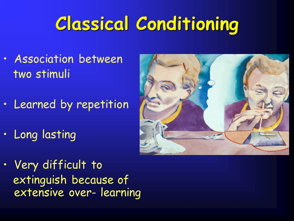 Classical Conditioning Association between two stimuli Learned by repetition Long lasting Very difficult to extinguish because of extensive over- learning