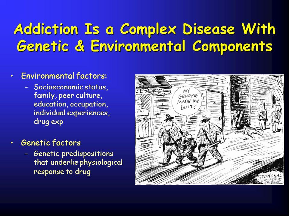 Addiction Is a Complex Disease With Genetic & Environmental Components Environmental factors: –Socioeconomic status, family, peer culture, education,