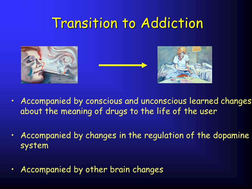 Transition to Addiction Accompanied by conscious and unconscious learned changes about the meaning of drugs to the life of the user Accompanied by cha