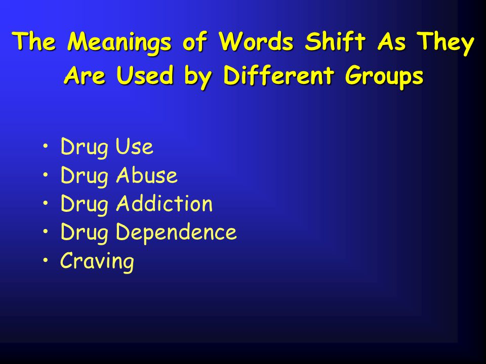 The Meanings of Words Shift As They Are Used by Different Groups Drug Use Drug Abuse Drug Addiction Drug Dependence Craving