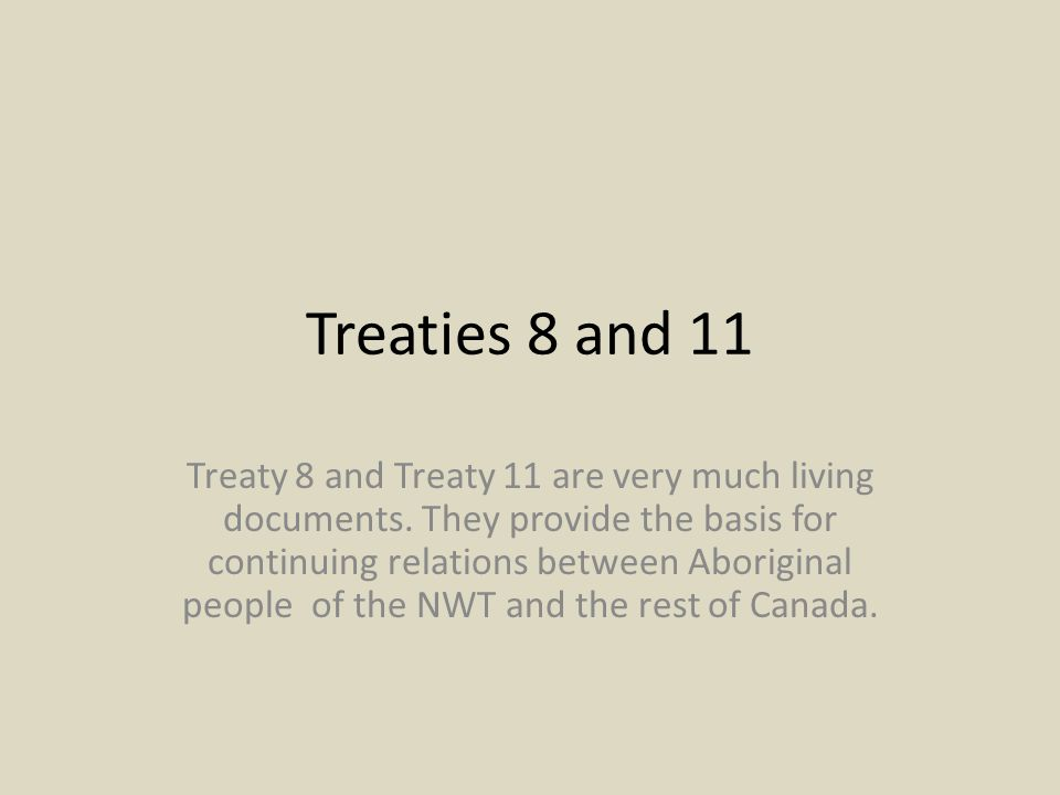 Treaties 8 and 11 Treaty 8 and Treaty 11 are very much living documents. They provide the basis for continuing relations between Aboriginal people of