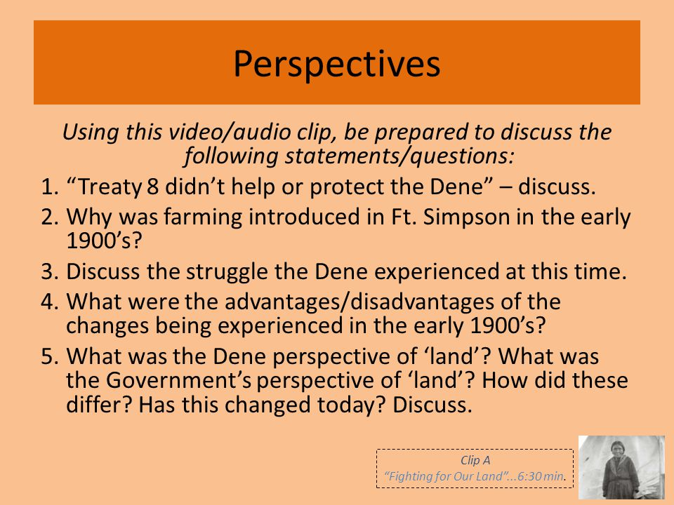 """Perspectives Using this video/audio clip, be prepared to discuss the following statements/questions: 1.""""Treaty 8 didn't help or protect the Dene"""" – di"""