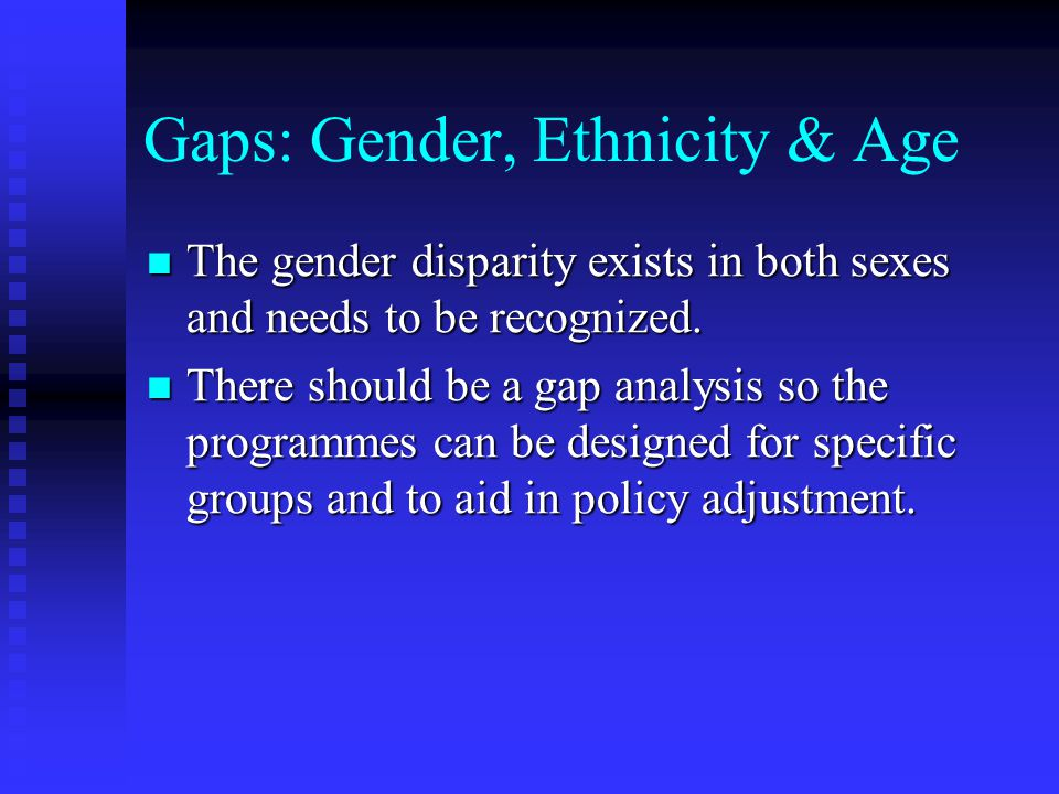 Gaps: Gender, Ethnicity & Age The gender disparity exists in both sexes and needs to be recognized.