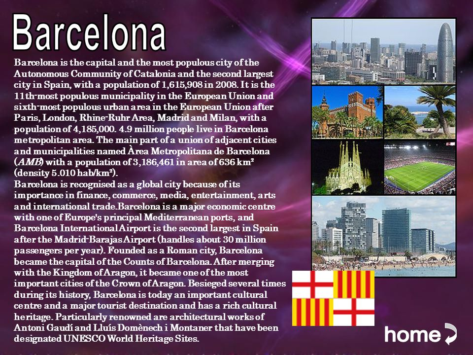Barcelona is the capital and the most populous city of the Autonomous Community of Catalonia and the second largest city in Spain, with a population of 1,615,908 in 2008.