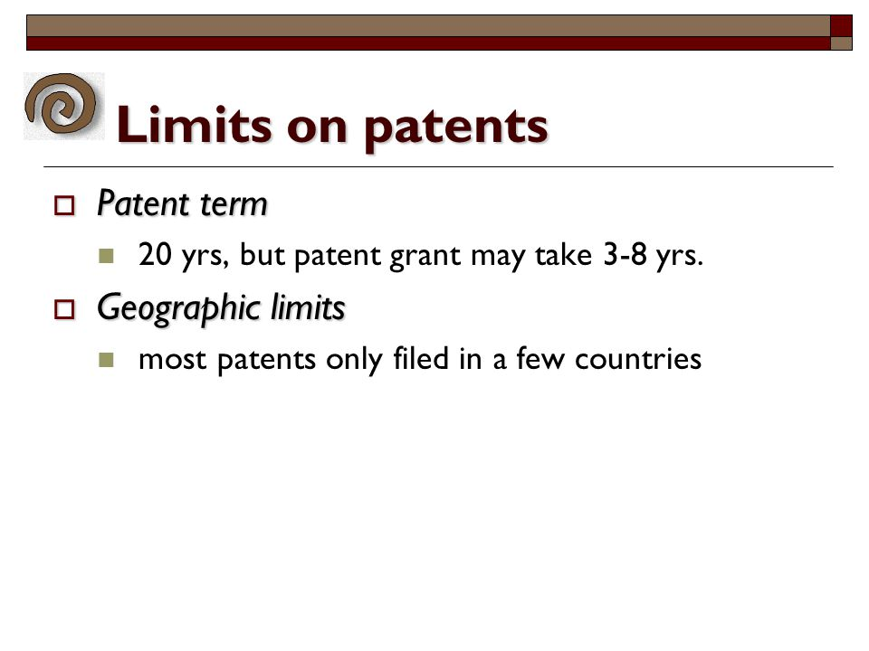 Limits on patents  Patent term 20 yrs, but patent grant may take 3-8 yrs.  Geographic limits most patents only filed in a few countries