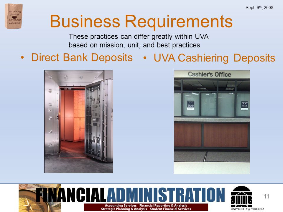 11 Sept. 9 th, 2008 Business Requirements Direct Bank Deposits UVA Cashiering Deposits These practices can differ greatly within UVA based on mission,