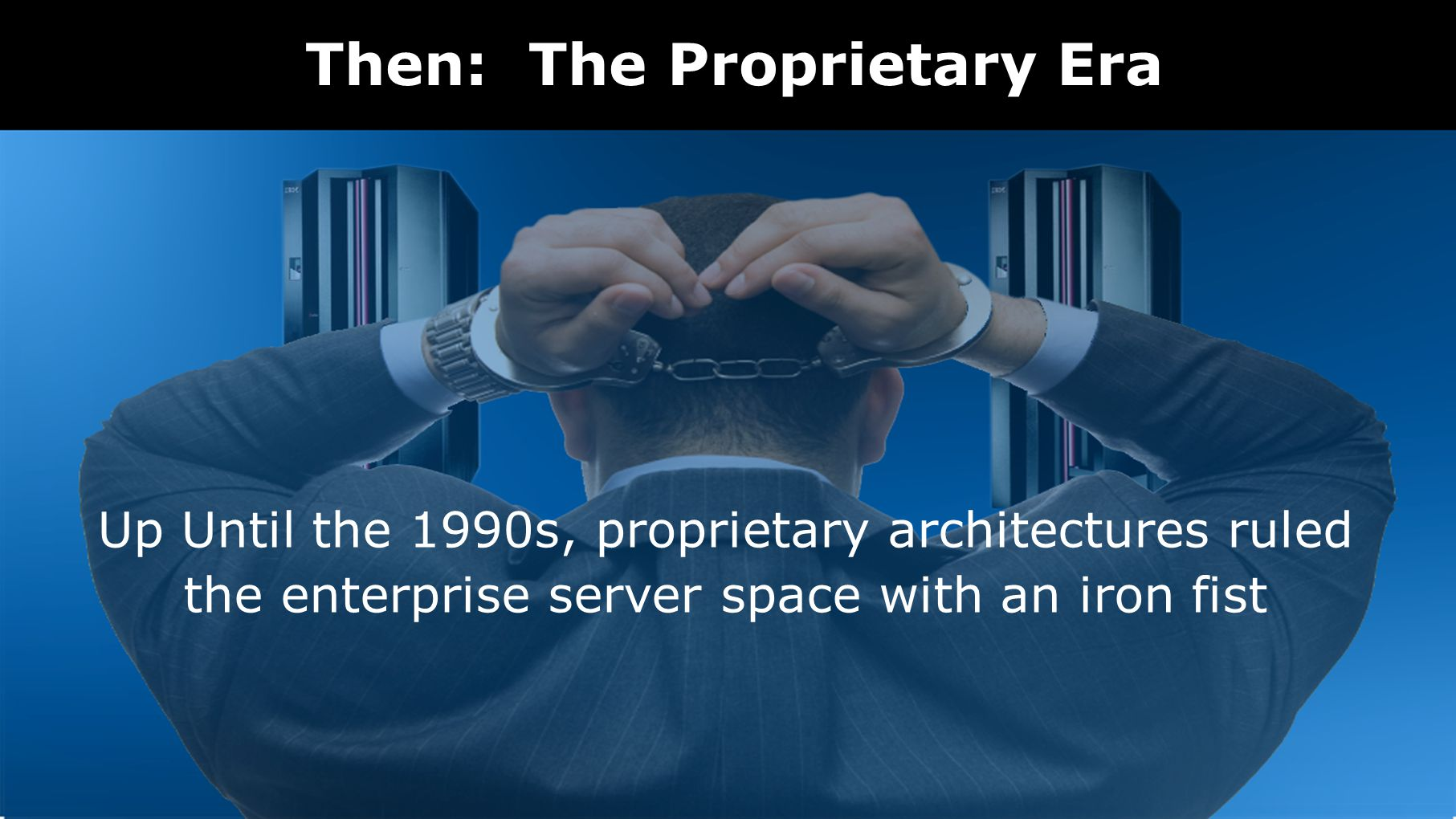 Then: The Proprietary Era Up Until the 1990s, proprietary architectures ruled the enterprise server space with an iron fist