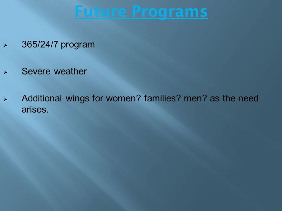 Future Programs  365/24/7 program  Severe weather  Additional wings for women? families? men? as the need arises.