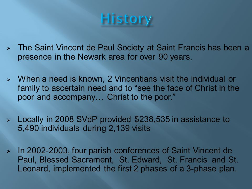 History  The Saint Vincent de Paul Society at Saint Francis has been a presence in the Newark area for over 90 years.  When a need is known, 2 Vince