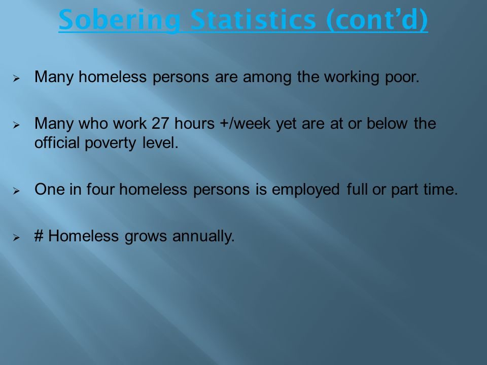 Sobering Statistics (cont'd)  Many homeless persons are among the working poor.  Many who work 27 hours +/week yet are at or below the official pove