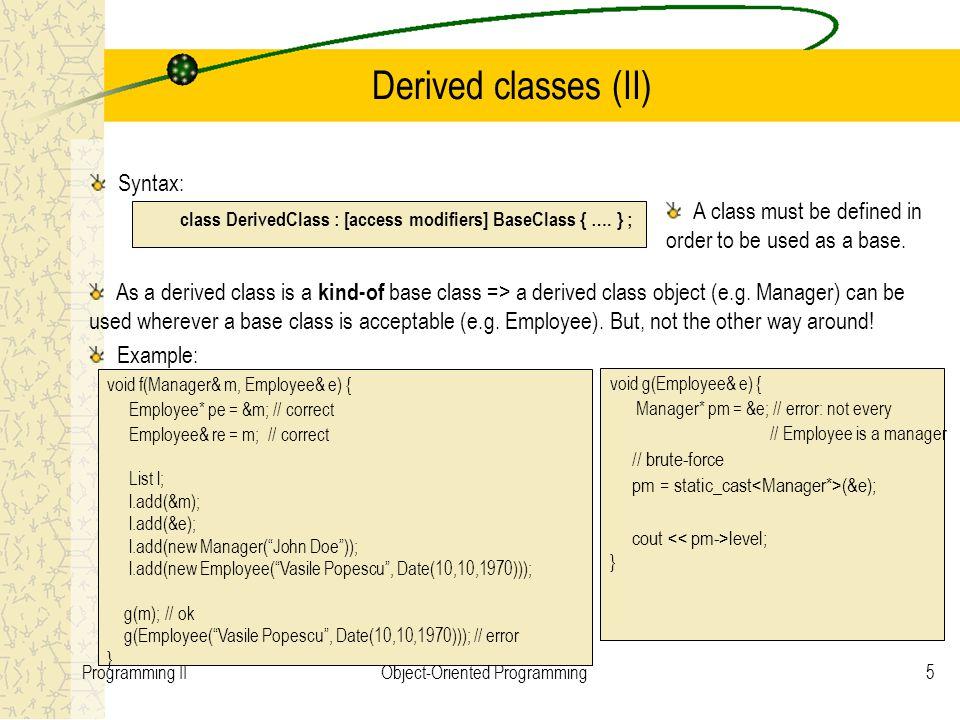5Programming IIObject-Oriented Programming Derived classes (II) Syntax: class DerivedClass : [access modifiers] BaseClass { ….