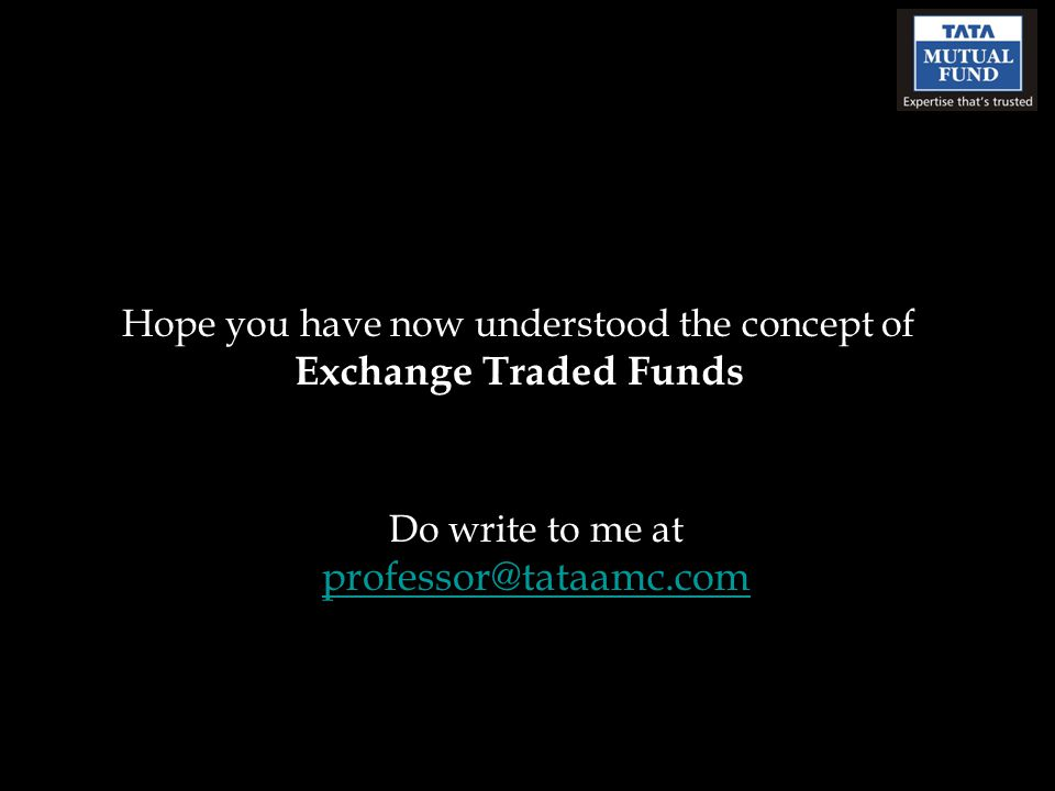 Hope you have now understood the concept of Exchange Traded Funds Do write to me at professor@tataamc.com