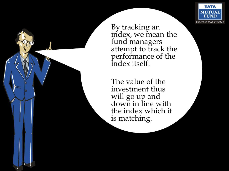 By tracking an index, we mean the fund managers attempt to track the performance of the index itself.