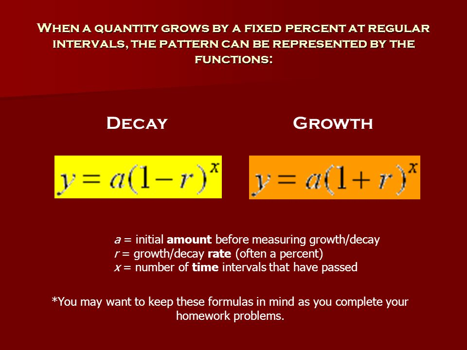 When a quantity grows by a fixed percent at regular intervals, the pattern can be represented by the functions: a = initial amount before measuring growth/decay r = growth/decay rate (often a percent) x = number of time intervals that have passed GrowthDecay *You may want to keep these formulas in mind as you complete your homework problems.