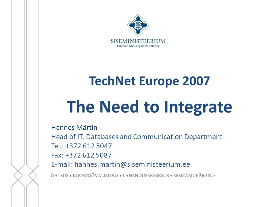 TechNet Europe 2007 The Need to Integrate Hannes Märtin Head of IT, Databases and Communication Department Tel.: +372 612 5047 Fax: +372 612 5087 E-ma