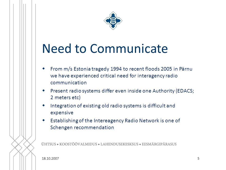 Need to Communicate 5  From m/s Estonia tragedy 1994 to recent floods 2005 in Pärnu we have experienced critical need for interagency radio communication  Present radio systems differ even inside one Authority (EDACS; 2 meters etc)  Integration of existing old radio systems is difficult and expensive  Establishing of the Intereagency Radio Network is one of Schengen recommendation 18.10.2007