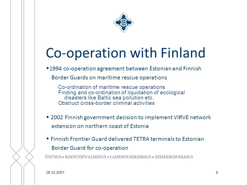 Co-operation with Finland 6  1994 co-operation agreement between Estonian and Finnish Border Guards on maritime rescue operations Co-ordination of maritime rescue operations Finding and co-ordination of liquidation of ecological disasters like Baltic sea pollution etc.