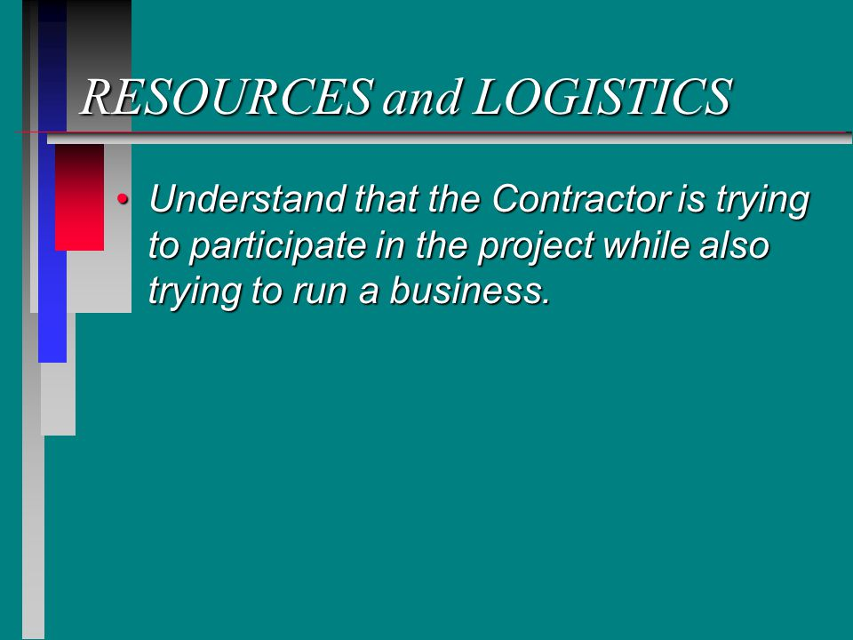 RESOURCES and LOGISTICS Understand that the Contractor is trying to participate in the project while also trying to run a business.Understand that the Contractor is trying to participate in the project while also trying to run a business.