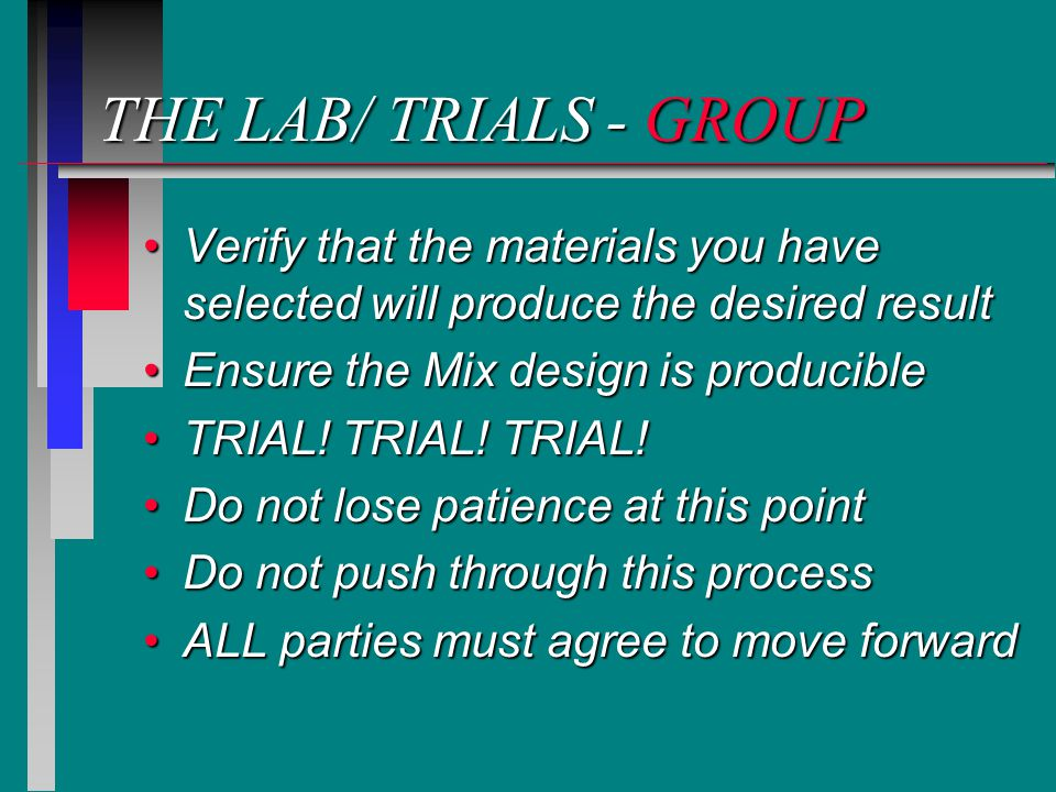 THE LAB/ TRIALS - GROUP Verify that the materials you have selected will produce the desired resultVerify that the materials you have selected will produce the desired result Ensure the Mix design is producibleEnsure the Mix design is producible TRIAL.