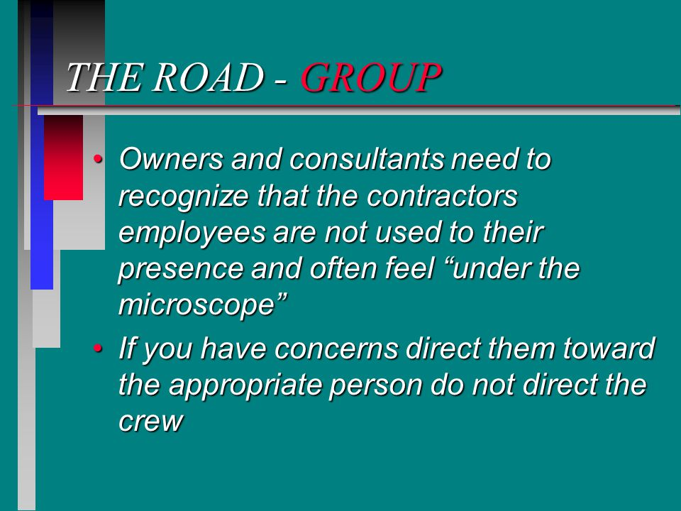 THE ROAD - GROUP Owners and consultants need to recognize that the contractors employees are not used to their presence and often feel under the microscope Owners and consultants need to recognize that the contractors employees are not used to their presence and often feel under the microscope If you have concerns direct them toward the appropriate person do not direct the crewIf you have concerns direct them toward the appropriate person do not direct the crew