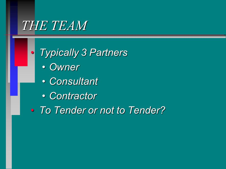 THE TEAM Typically 3 PartnersTypically 3 Partners OwnerOwner ConsultantConsultant ContractorContractor To Tender or not to Tender To Tender or not to Tender