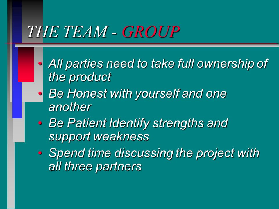 THE TEAM - GROUP All parties need to take full ownership of the productAll parties need to take full ownership of the product Be Honest with yourself and one anotherBe Honest with yourself and one another Be Patient Identify strengths and support weaknessBe Patient Identify strengths and support weakness Spend time discussing the project with all three partnersSpend time discussing the project with all three partners