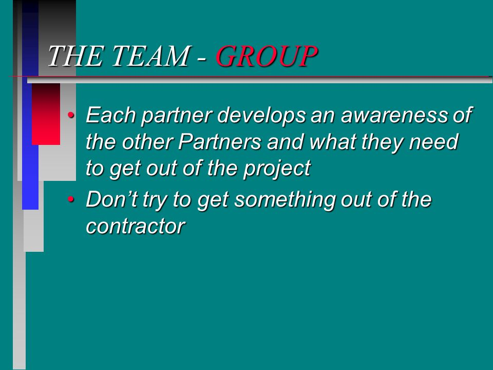 THE TEAM - GROUP Each partner develops an awareness of the other Partners and what they need to get out of the projectEach partner develops an awareness of the other Partners and what they need to get out of the project Don't try to get something out of the contractorDon't try to get something out of the contractor