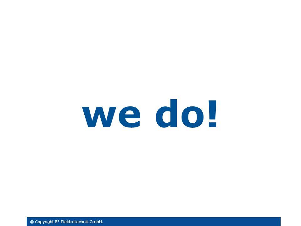 we do! © Copyright B² Elektrotechnik GmbH.