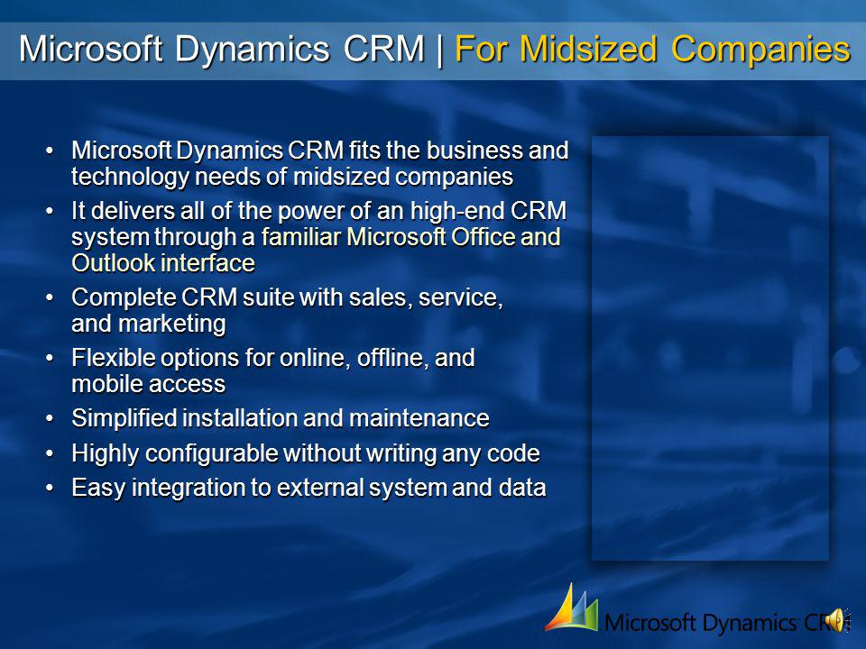 Microsoft Dynamics CRM | For Small Businesses Microsoft Dynamics CRM Small Business Edition (SBE) is optimized for small businessesMicrosoft Dynamics CRM Small Business Edition (SBE) is optimized for small businesses Complete CRM suite installs in 10 clicks or lessComplete CRM suite installs in 10 clicks or less Quick customization to specific business needs through the Consultant in a Box wizardQuick customization to specific business needs through the Consultant in a Box wizard Tightly integrated with Microsoft Small Business Server Premium 2003 capabilitiesTightly integrated with Microsoft Small Business Server Premium 2003 capabilities –Fax server integration –Integrated system management Built-in migration of data from Microsoft Office Business Contact Manager (BCM)Built-in migration of data from Microsoft Office Business Contact Manager (BCM)