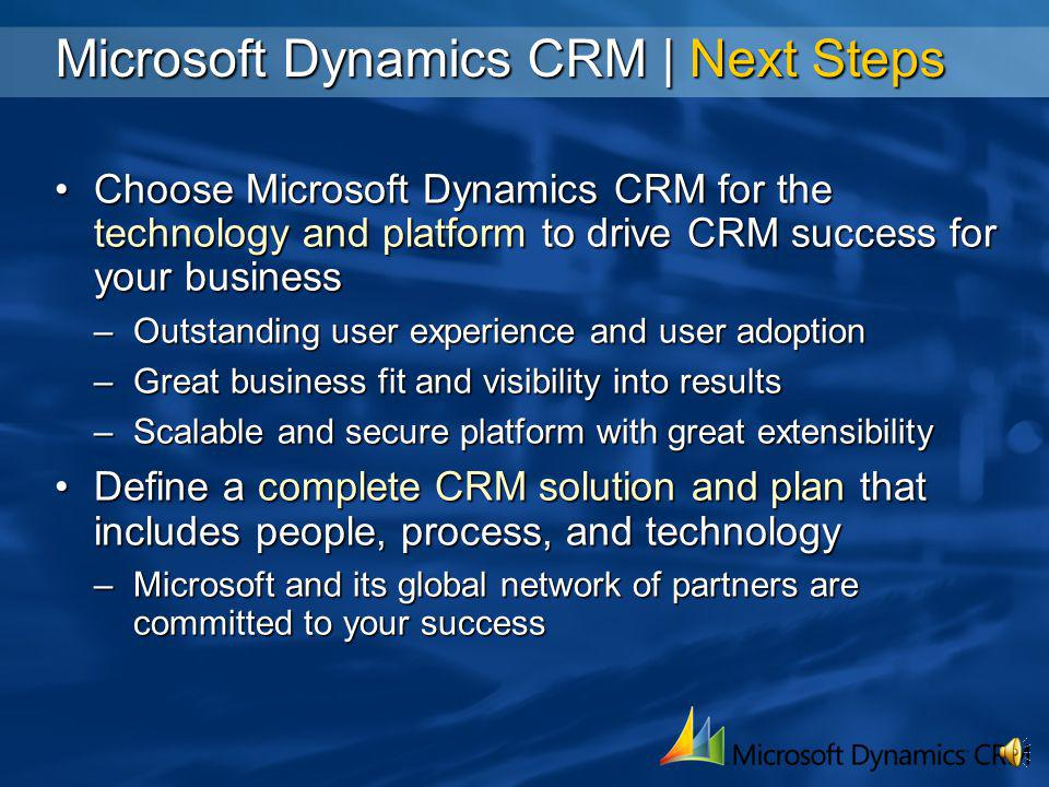 Microsoft Dynamics CRM | Reinventing CRM To Drive Success Works the Way You Do More productivity In day-to-day CRM tasks Common user experience with Office and Outlook Reduced click counts for every task Complete capabilities in the office and on the road Works the Way Your Business Does Better management control and visibility Powerful workflow drives consistent processes Automated alerts and exception handling Closed-loop tracking and reporting Works the Way Technology Should Reduced load on IT implementers and operations Simplified installation and maintenance Common configuration and customization tools Integrates easily via Web services