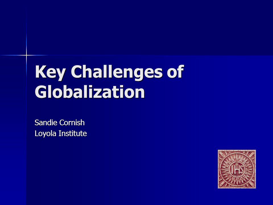 Key Challenges of Globalization Sandie Cornish Loyola Institute
