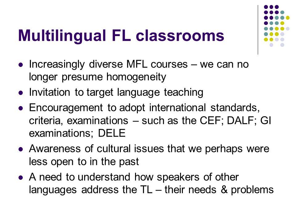 Multilingual FL classrooms Increasingly diverse MFL courses – we can no longer presume homogeneity Invitation to target language teaching Encouragemen