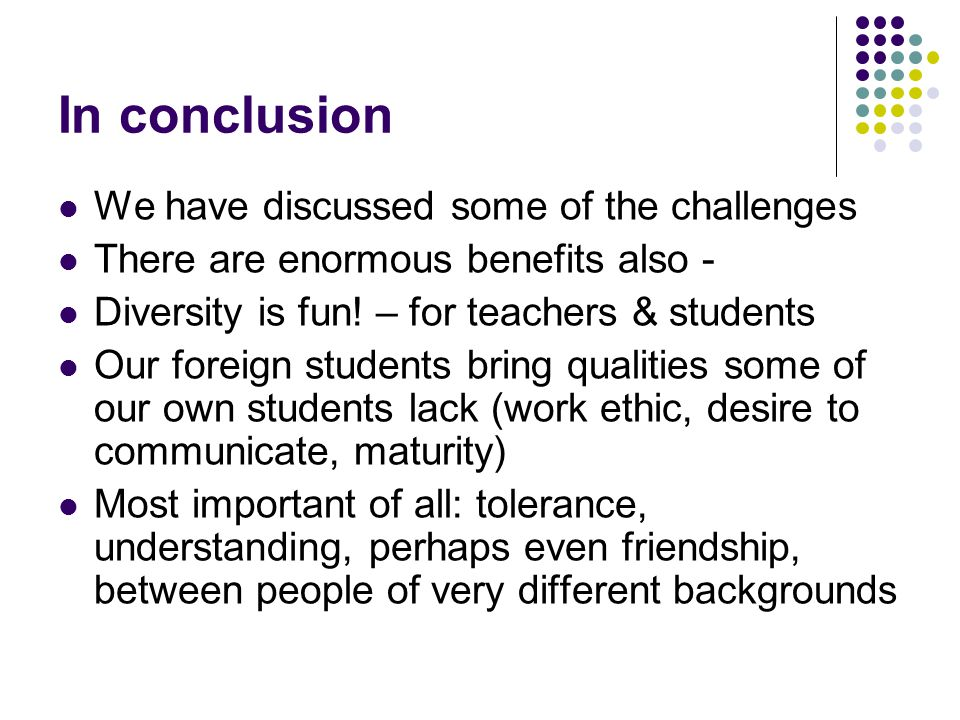 In conclusion We have discussed some of the challenges There are enormous benefits also - Diversity is fun.
