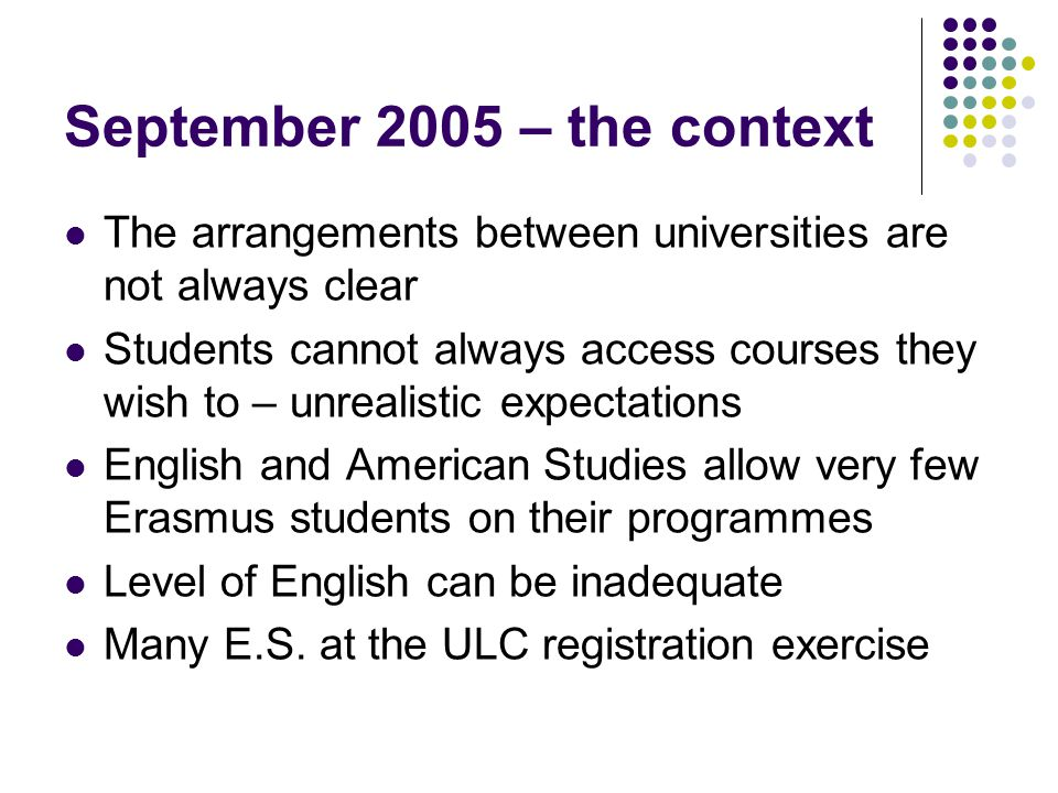 September 2005 – the context The arrangements between universities are not always clear Students cannot always access courses they wish to – unrealistic expectations English and American Studies allow very few Erasmus students on their programmes Level of English can be inadequate Many E.S.