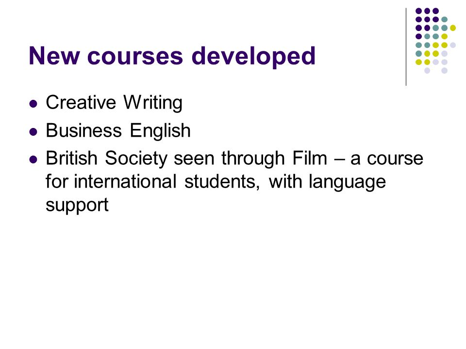 New courses developed Creative Writing Business English British Society seen through Film – a course for international students, with language support