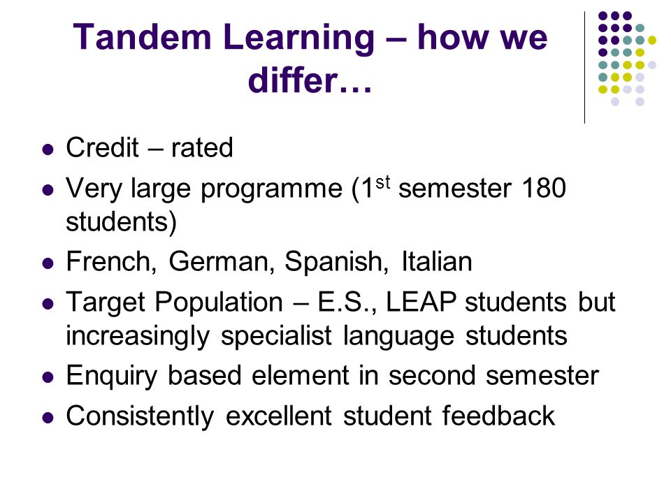 Tandem Learning – how we differ… Credit – rated Very large programme (1 st semester 180 students) French, German, Spanish, Italian Target Population –