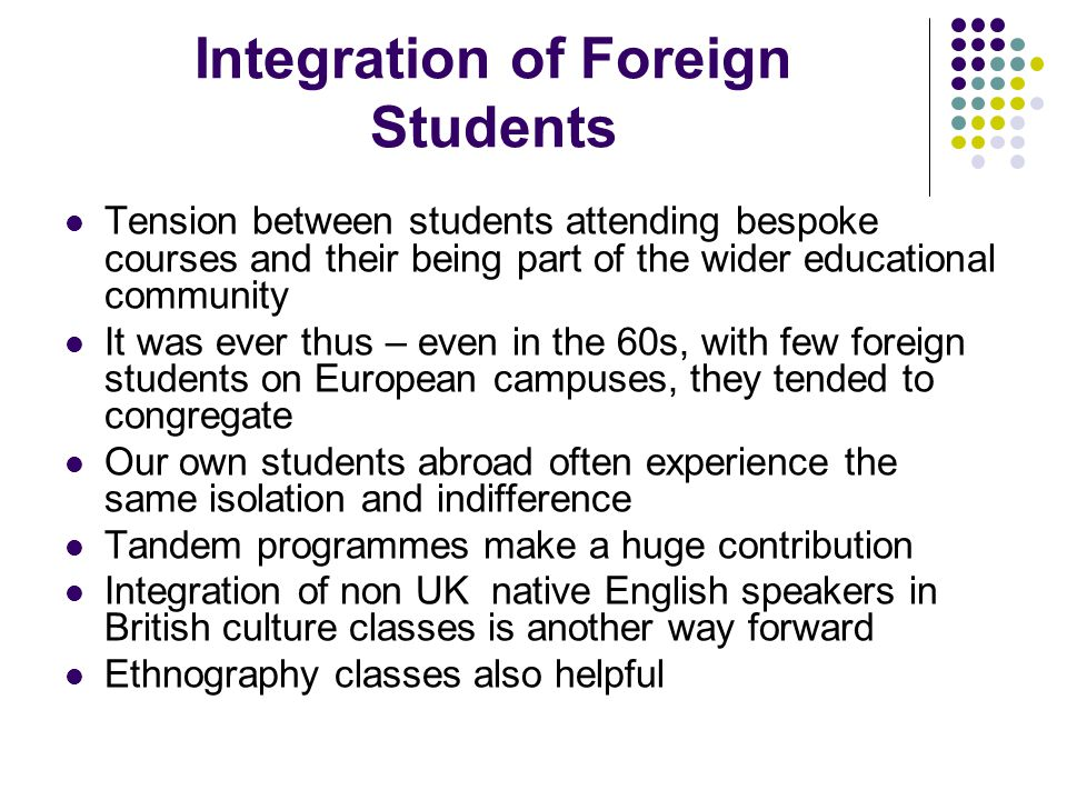 Integration of Foreign Students Tension between students attending bespoke courses and their being part of the wider educational community It was ever thus – even in the 60s, with few foreign students on European campuses, they tended to congregate Our own students abroad often experience the same isolation and indifference Tandem programmes make a huge contribution Integration of non UK native English speakers in British culture classes is another way forward Ethnography classes also helpful