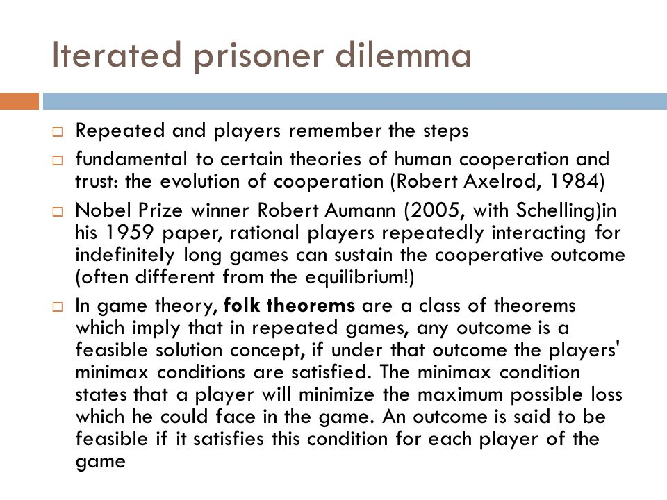Iterated prisoner dilemma  Repeated and players remember the steps  fundamental to certain theories of human cooperation and trust: the evolution of cooperation (Robert Axelrod, 1984)  Nobel Prize winner Robert Aumann (2005, with Schelling)in his 1959 paper, rational players repeatedly interacting for indefinitely long games can sustain the cooperative outcome (often different from the equilibrium!)  In game theory, folk theorems are a class of theorems which imply that in repeated games, any outcome is a feasible solution concept, if under that outcome the players minimax conditions are satisfied.