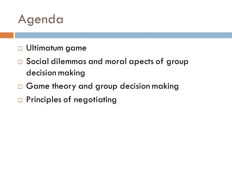 Agenda  Ultimatum game  Social dilemmas and moral apects of group decision making  Game theory and group decision making  Principles of negotiating
