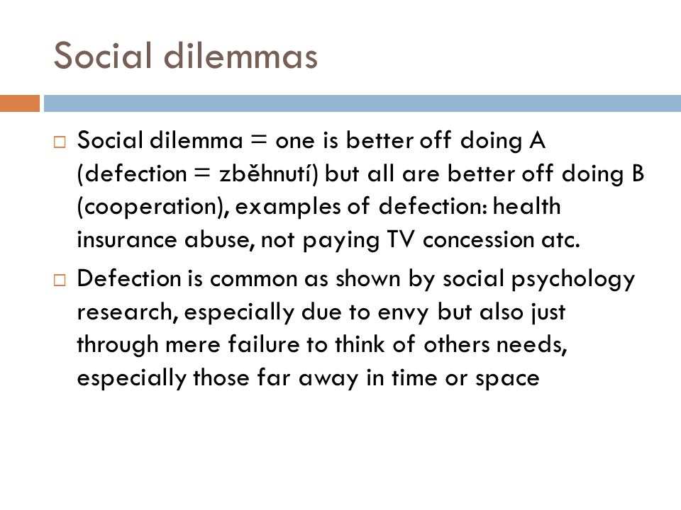 Social dilemmas  Social dilemma = one is better off doing A (defection = zběhnutí) but all are better off doing B (cooperation), examples of defection: health insurance abuse, not paying TV concession atc.