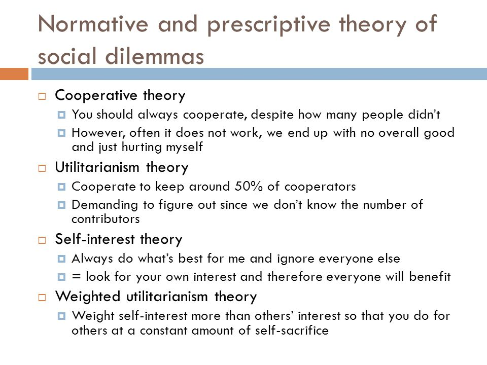 Normative and prescriptive theory of social dilemmas  Cooperative theory  You should always cooperate, despite how many people didn't  However, often it does not work, we end up with no overall good and just hurting myself  Utilitarianism theory  Cooperate to keep around 50% of cooperators  Demanding to figure out since we don't know the number of contributors  Self-interest theory  Always do what's best for me and ignore everyone else  = look for your own interest and therefore everyone will benefit  Weighted utilitarianism theory  Weight self-interest more than others' interest so that you do for others at a constant amount of self-sacrifice