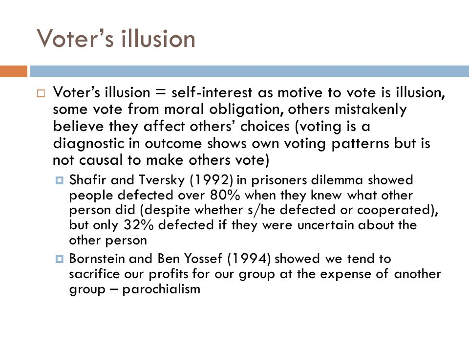 Voter's illusion  Voter's illusion = self-interest as motive to vote is illusion, some vote from moral obligation, others mistakenly believe they affect others' choices (voting is a diagnostic in outcome shows own voting patterns but is not causal to make others vote)  Shafir and Tversky (1992) in prisoners dilemma showed people defected over 80% when they knew what other person did (despite whether s/he defected or cooperated), but only 32% defected if they were uncertain about the other person  Bornstein and Ben Yossef (1994) showed we tend to sacrifice our profits for our group at the expense of another group – parochialism
