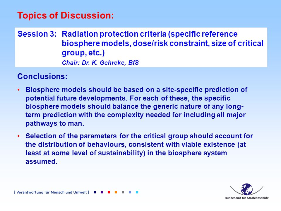 Topics of Discussion: Session 3: Radiation protection criteria (specific reference biosphere models, dose/risk constraint, size of critical group, etc.) Chair: Dr.