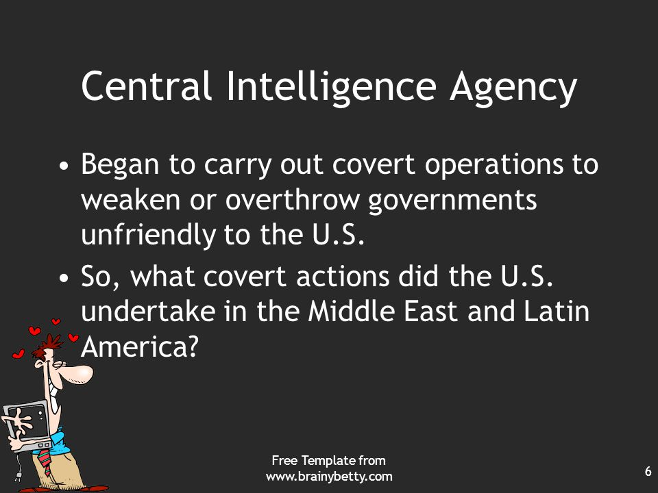 Free Template from www.brainybetty.com 6 Central Intelligence Agency Began to carry out covert operations to weaken or overthrow governments unfriendly to the U.S.