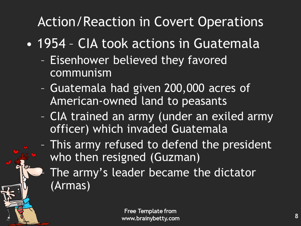 Free Template from www.brainybetty.com 8 Action/Reaction in Covert Operations 1954 – CIA took actions in Guatemala –Eisenhower believed they favored communism –Guatemala had given 200,000 acres of American-owned land to peasants –CIA trained an army (under an exiled army officer) which invaded Guatemala –This army refused to defend the president who then resigned (Guzman) –The army's leader became the dictator (Armas)