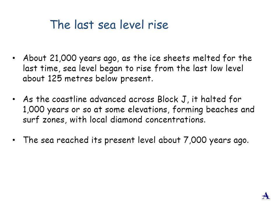 About 21,000 years ago, as the ice sheets melted for the last time, sea level began to rise from the last low level about 125 metres below present. As