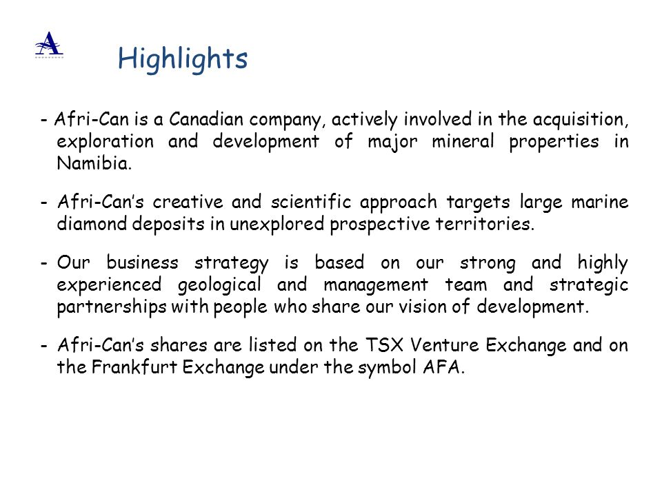 Highlights - Afri-Can is a Canadian company, actively involved in the acquisition, exploration and development of major mineral properties in Namibia.