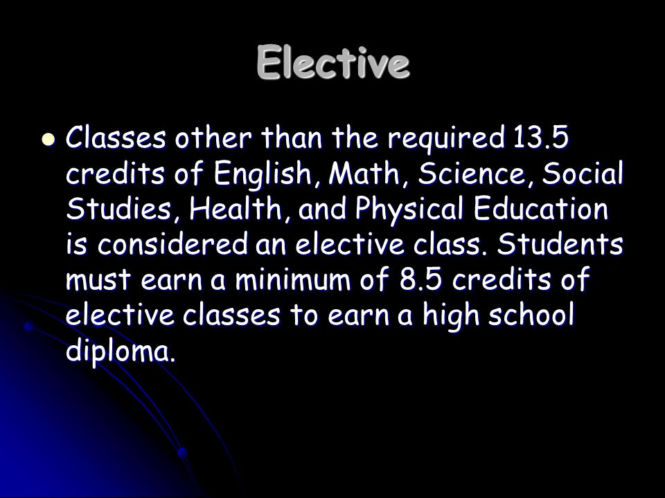 Elective Classes other than the required 13.5 credits of English, Math, Science, Social Studies, Health, and Physical Education is considered an elective class.