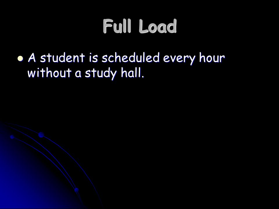 Full Load A student is scheduled every hour without a study hall.